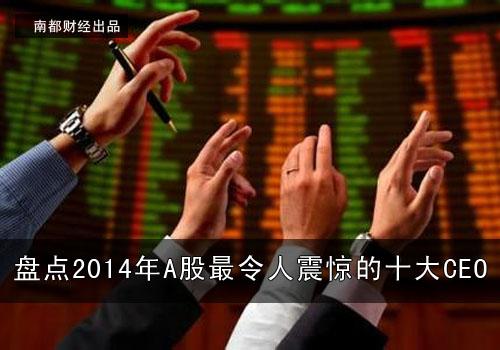 【财经风云】盘点2014年A股最令人震惊的十大CEO